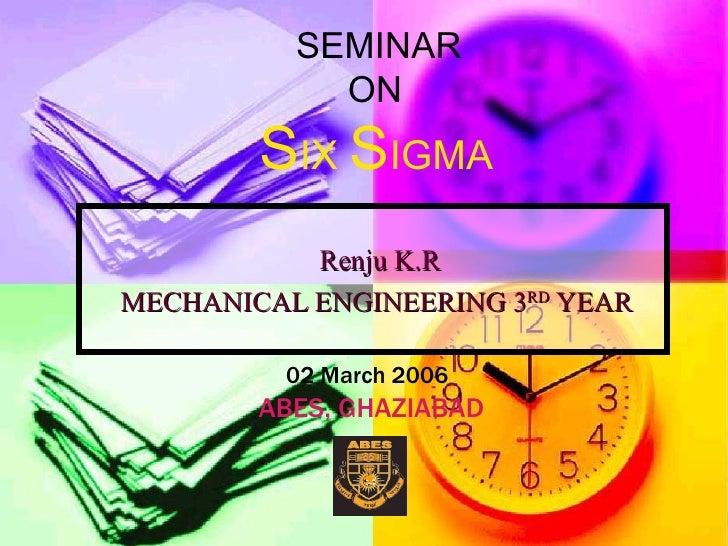 Renju K.R MECHANICAL ENGINEERING 3 RD  YEAR SEMINAR  ON S IX  S IGMA 02 March 2006 ABES, GHAZIABAD