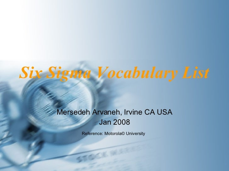 Six Sigma Vocabulary List Mersedeh Arvaneh, Irvine CA USA Jan 2008 Reference: Motorola ©  University