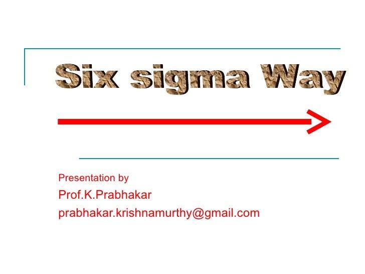 Presentation by   Prof.K.Prabhakar [email_address] Six sigma Way