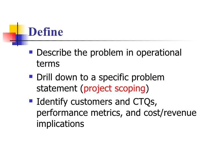 Define <ul><li>Describe the problem in operational terms </li></ul><ul><li>Drill down to a specific problem statement ( pr...
