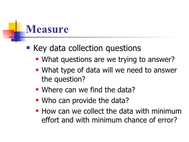 Measure <ul><li>Key data collection questions </li></ul><ul><ul><li>What questions are we trying to answer? </li></ul></ul...