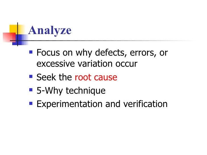 Analyze <ul><li>Focus on why defects, errors, or excessive variation occur </li></ul><ul><li>Seek the  root cause </li></u...