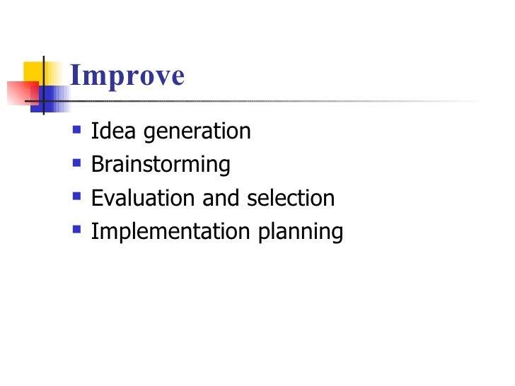 Improve <ul><li>Idea generation </li></ul><ul><li>Brainstorming </li></ul><ul><li>Evaluation and selection </li></ul><ul><...