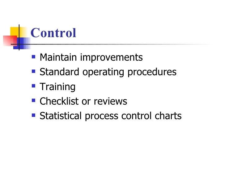 Control <ul><li>Maintain improvements </li></ul><ul><li>Standard operating procedures </li></ul><ul><li>Training </li></ul...
