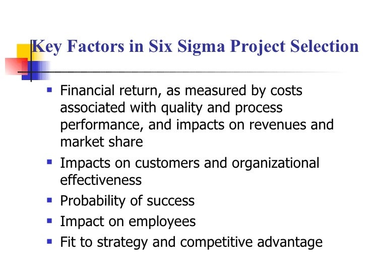 Key Factors in Six Sigma Project Selection <ul><li>Financial return, as measured by costs associated with quality and proc...