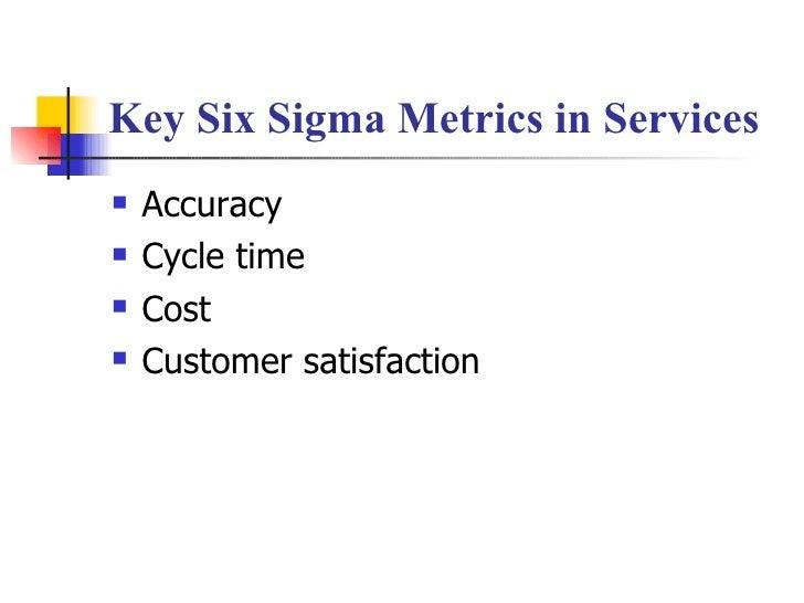 Key Six Sigma Metrics in Services <ul><li>Accuracy </li></ul><ul><li>Cycle time </li></ul><ul><li>Cost </li></ul><ul><li>C...