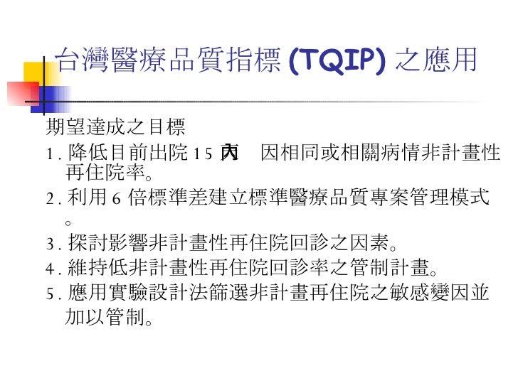 台灣醫療品質指標 (TQIP) 之應用 <ul><li>期望達成之目標 </li></ul><ul><li>1. 降低目前出院 15 天內因相同或相關病情非計畫性再住院率。 </li></ul><ul><li>2. 利用 6 倍標準差建立標準醫...