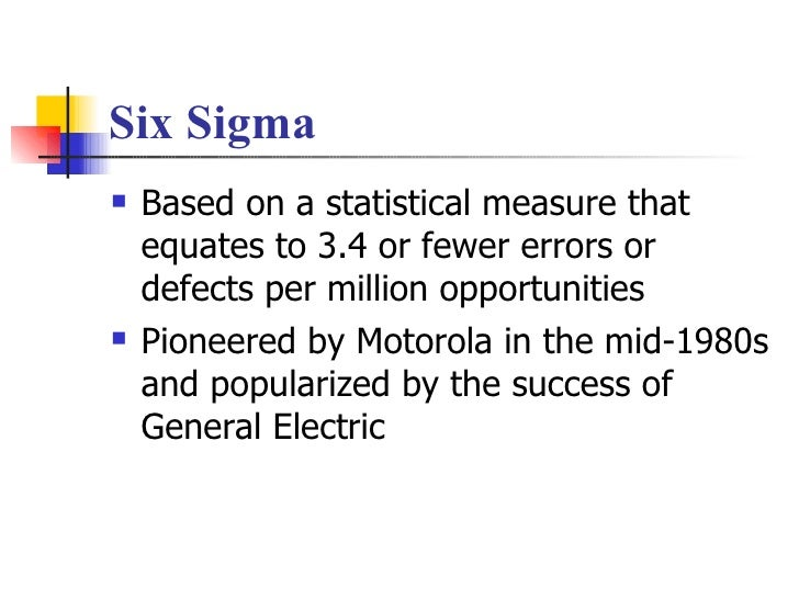 Six Sigma <ul><li>Based on a statistical measure that equates to 3.4 or fewer errors or defects per million opportunities ...