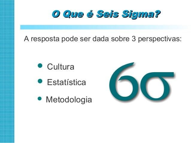 Seis Sigma - CulturaSeis Sigma - Cultura Uma filosofia empresarial que enfatiza a satisfação dos clientes, a prevenção de...