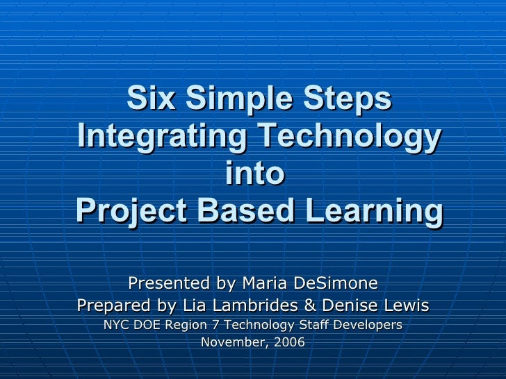 Six Simple Steps Integrating Technology into  Project Based Learning Presented by Maria DeSimone Prepared by Lia Lambrides...