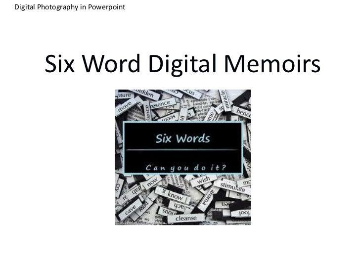 Digital Photography in Powerpoint        Six Word Digital Memoirs