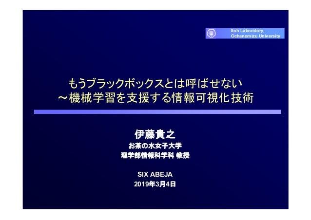 もうブラックボックスとは呼ばせない ~機械学習を支援する情報可視化技術 伊藤貴之 お茶の水女子大学 理学部情報科学科 教授 SIX ABEJA 2019年3月4日 Itoh Laboratory, Ochanomizu University