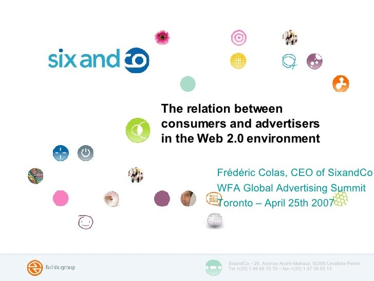 The relation between  consumers and advertisers  in the Web 2.0 environment <ul><li>Frédéric Colas, CEO of SixandCo </li><...