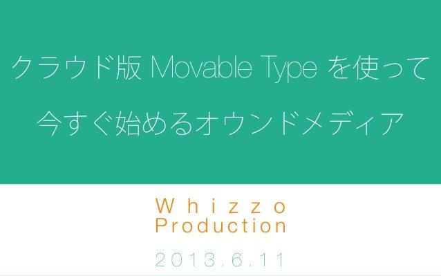 クラウド版 Movable Type を使って今すぐ始めるオウンドメディアW h i z z oP r o d u c t i o n2 0 1 3 . 6 . 1 1