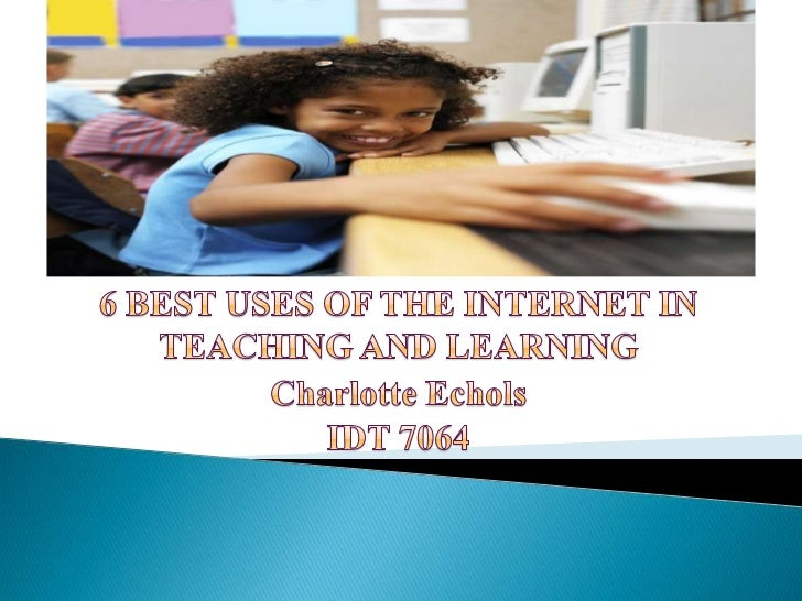6 BEST USES OF THE INTERNET IN TEACHING AND LEARNING<br />Charlotte Echols<br />IDT 7064<br />