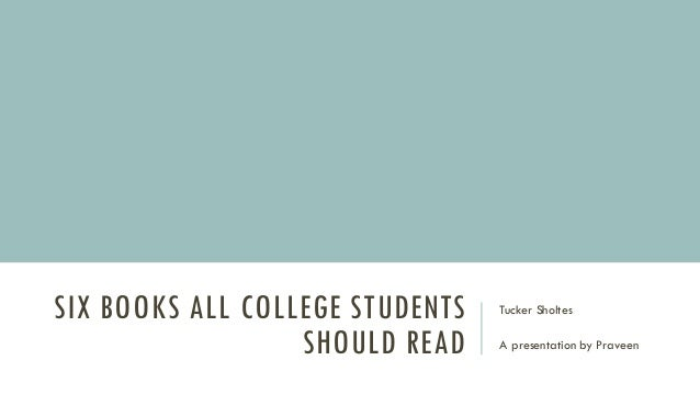 SIX BOOKS ALL COLLEGE STUDENTS SHOULD READ Tucker Sholtes A presentation by Praveen