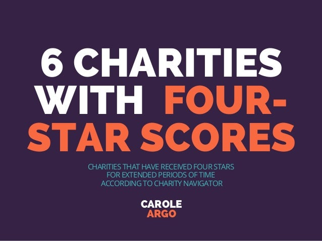 6 CHARITIES WITH FOUR- STAR SCORES CAROLE ARGO CHARITIES THAT HAVE RECEIVED FOUR STARS FOR EXTENDED PERIODS OF TIME ACCORD...