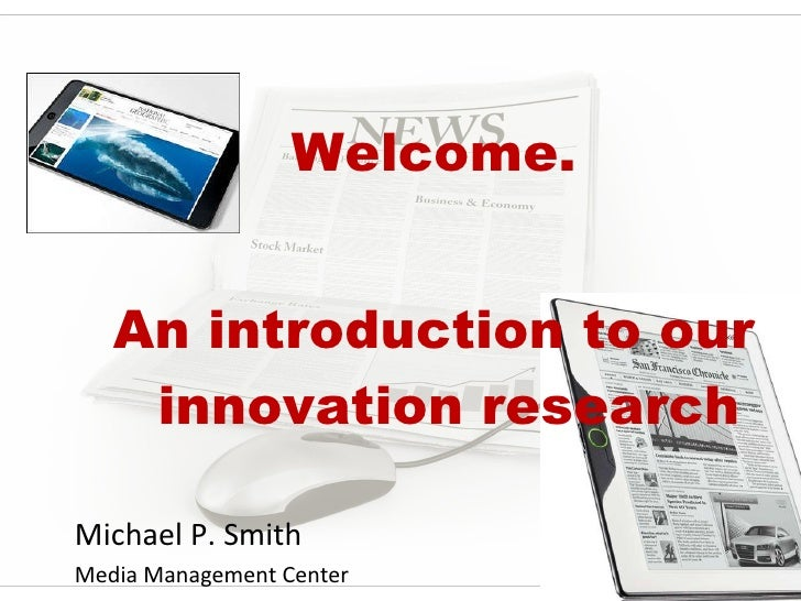 <ul><li>Welcome. </li></ul><ul><li>An introduction to our innovation research </li></ul><ul><li>Michael P. Smith </li></ul...