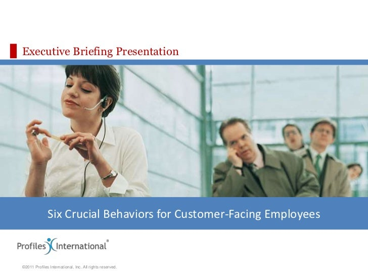 Executive Briefing Presentation              Six Crucial Behaviors for Customer-Facing Employees©2011 Profiles Internation...