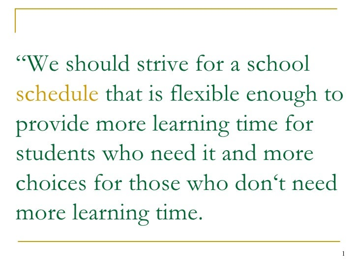 """ We should strive for a school  schedule  that is flexible enough to provide more learning time for students who need it ..."