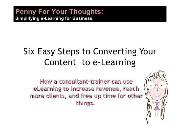 Six Easy Steps to Converting Your Content  to e-Learning How a consultant-trainer can use eLearning to increase revenue, r...
