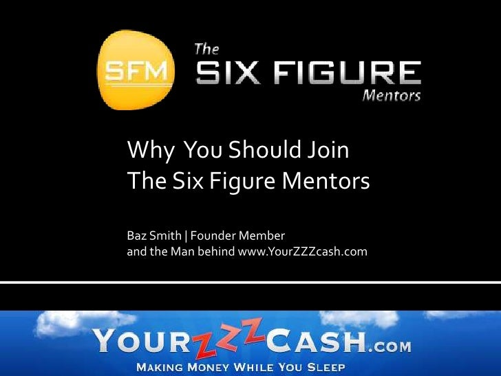 Why  You Should Join The Six Figure Mentors  Baz Smith   Founder Member  and the Man behind www.YourZZZcash.com