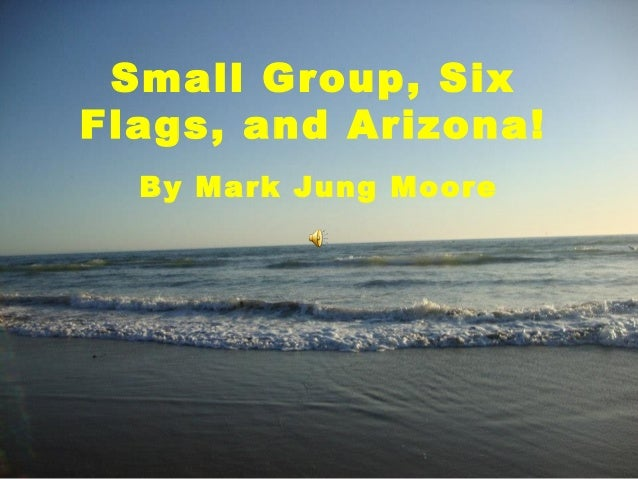 Small Group, SixFlags, and Arizona!  By Mark Jung Moore
