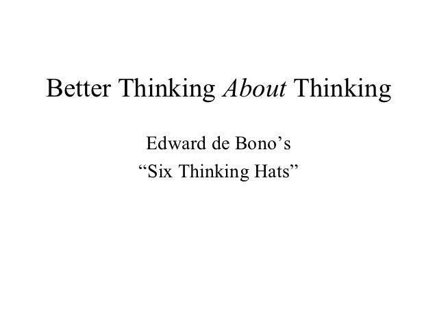 "Better Thinking About Thinking         Edward de Bono's        ""Six Thinking Hats"""