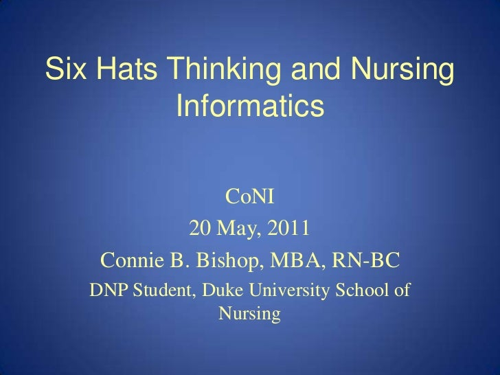 Six Hats Thinking and Nursing Informatics<br />CoNI<br />20 May, 2011<br />Connie B. Bishop, MBA, RN-BC<br />DNP Student, ...