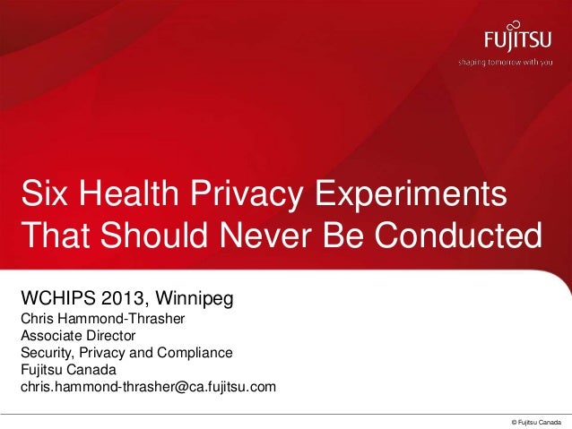 © Fujitsu CanadaSix Health Privacy ExperimentsThat Should Never Be ConductedWCHIPS 2013, WinnipegChris Hammond-ThrasherAss...