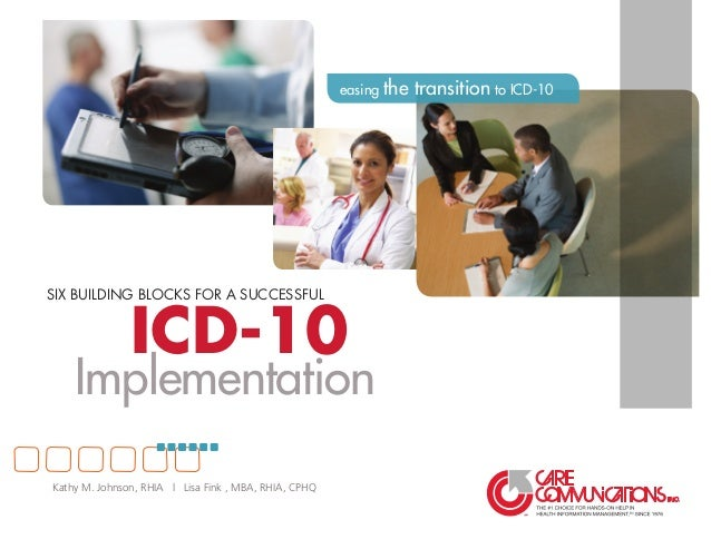 ICD-10 SIX BUILDING BLOCKS FOR A SUCCESSFUL Implementation easing the transition to ICD-10 Kathy M. Johnson, RHIA | Lisa F...