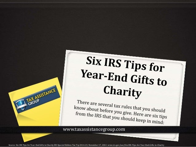 Source: Six IRS Tips for Year-End Gifts to Charity IRS Special Edition Tax Tip 2014-23, November 17, 2014 www.irs.gov/uac/...