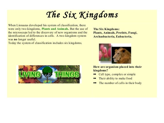 The Six Kingdoms When Linnaeus developed his system of classification, there were only two kingdoms, Plants and Animals. B...