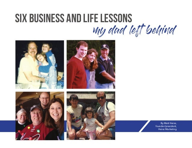 my dad left behind Six Business and Life Lessons By Matt Heinz, founder/president, Heinz Marketing