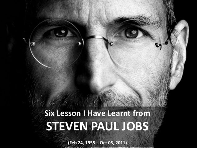 Six Lesson I Have Learnt from  STEVEN PAUL JOBS (Feb 24, 1955 – Oct 05, 2011)