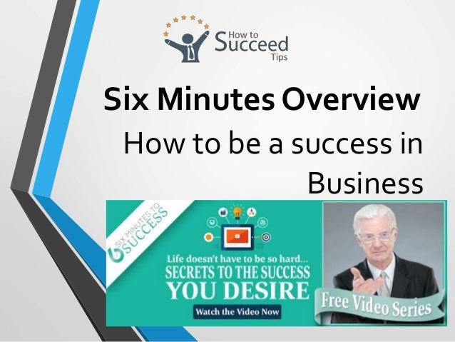 How to be a success in Business Six Minutes Overview