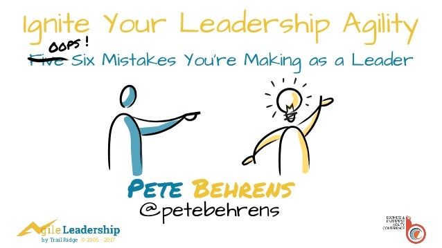 by Trail Ridge © 2005 - 2017 Ignite Your Leadership Agility Five Six Mistakes You're Making as a Leader Pete Behrens @pete...
