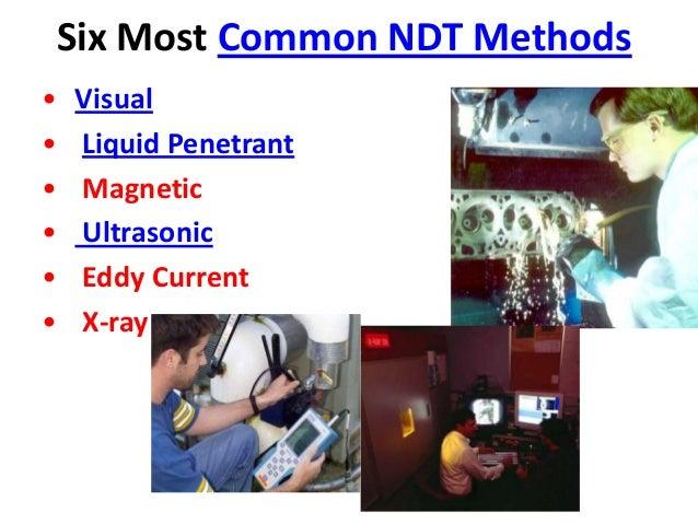 Six Most Common NDT Methods • Visual • Liquid Penetrant • Magnetic • Ultrasonic • Eddy Current • X-ray