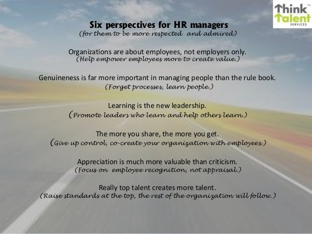 Six perspectives for HR managers  (for them to be more respected and admired)  Organizations are about employees, not empl...