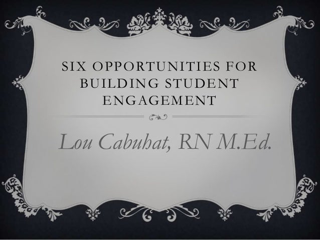 SIX OPPORTUNITIES FOR BUILDING STUDENT ENGAGEMENT  Lou Cabuhat, RN M.Ed.