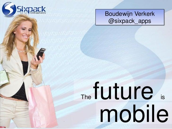 Boudewijn Verkerk        @sixpack_appsThe   future               is       mobile
