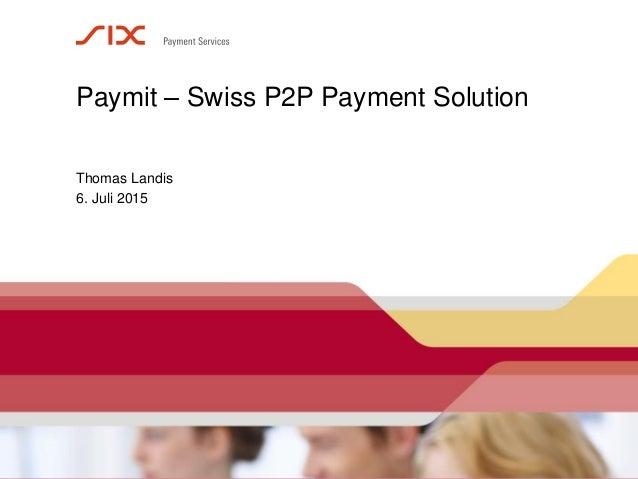 Seite 1 6. Juli 2015 Paymit – Swiss P2P Payment Solution Thomas Landis