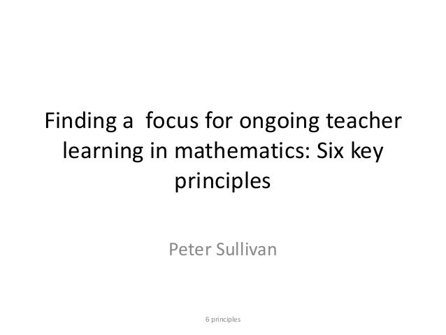 Finding a focus for ongoing teacher learning in mathematics: Six key principles Peter Sullivan 6 principles