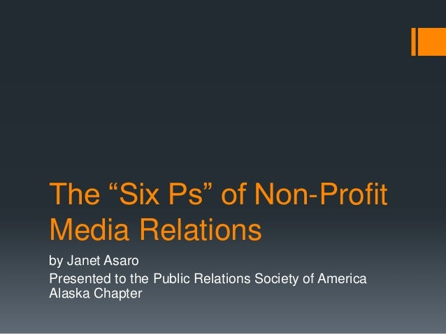 "The ""Six Ps"" of Non-Profit Media Relations by Janet Asaro Presented to the Public Relations Society of America Alaska Chap..."