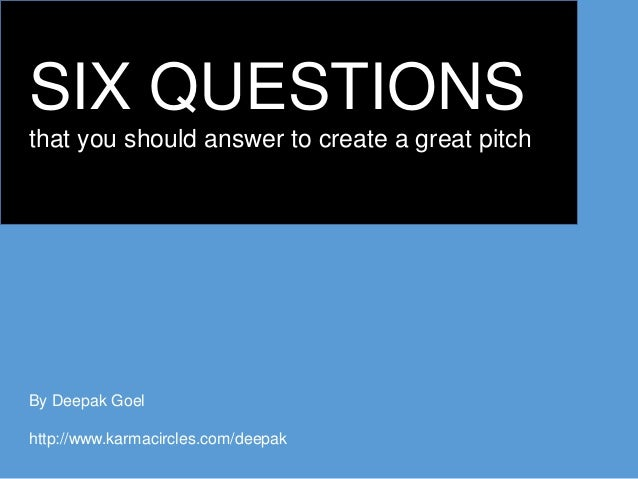 SIX QUESTIONS that you should answer to create a great pitch By Deepak Goel http://www.karmacircles.com/deepak