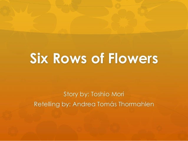 Six Rows of Flowers Story by: Toshio Mori Retelling by: Andrea Tomás Thormahlen