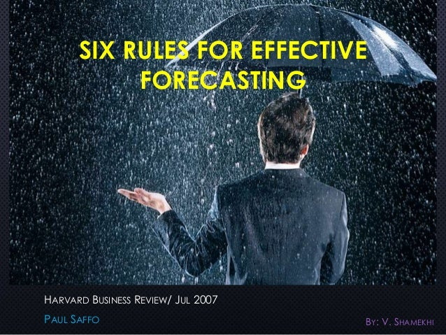 six rules of effective forecasting You can find different rules and a more strait-laced presentation by saffo in his harvard business review article, six rules for effective forecasting, here paul saffo: embracing uncertainty: the secret to effective.