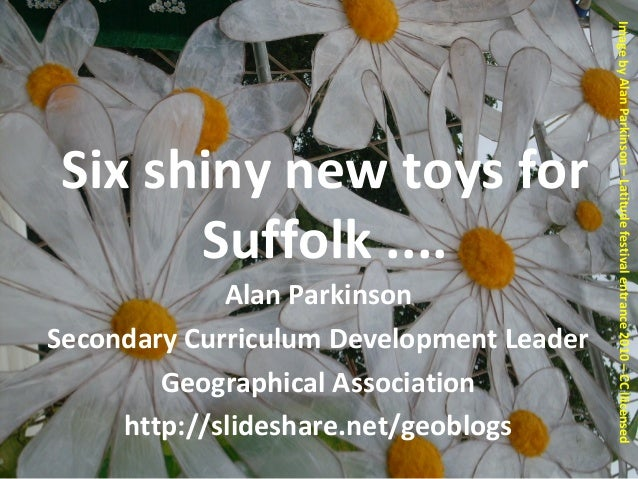 Six shiny new toys for Suffolk .... Alan Parkinson Secondary Curriculum Development Leader Geographical Association http:/...