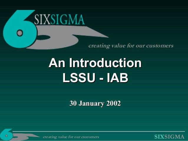 SIXSIGMA An IntroductionAn Introduction LSSU - IABLSSU - IAB 30 January 200230 January 2002 creating value for our custome...