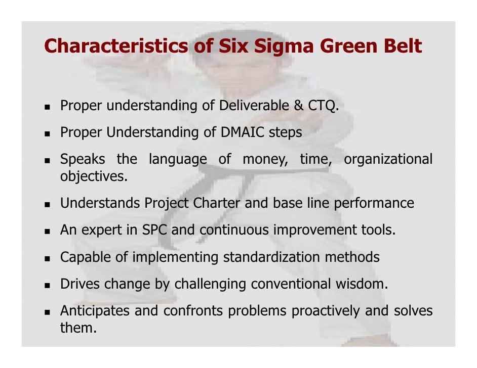 Characteristics of Six Sigma Green Belt Proper understanding of Deliverable & CTQ. Proper Understanding of DMAIC steps Spe...